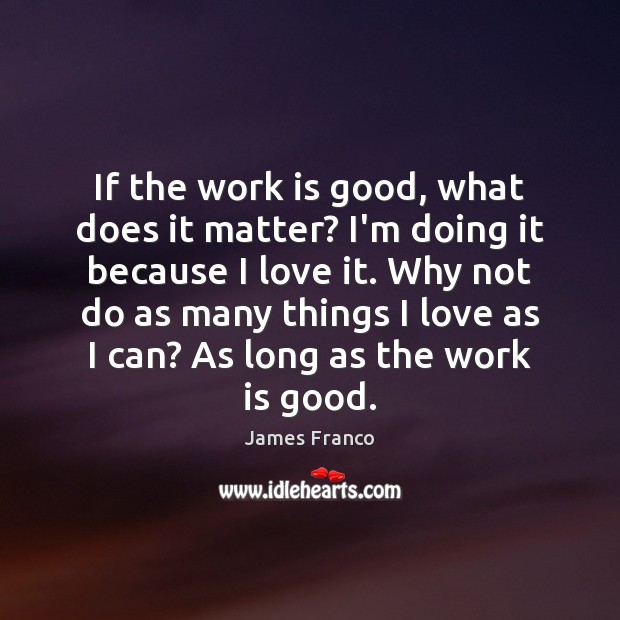 If the work is good, what does it matter? I'm doing it James Franco Picture Quote