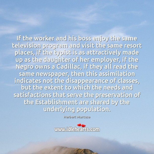 If the worker and his boss enjoy the same television program and Herbert Marcuse Picture Quote