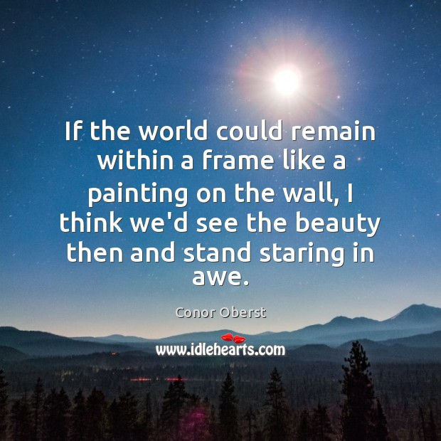 If the world could remain within a frame like a painting on Conor Oberst Picture Quote