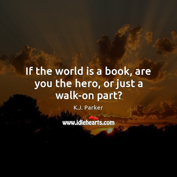 If the world is a book, are you the hero, or just a walk-on part? Image