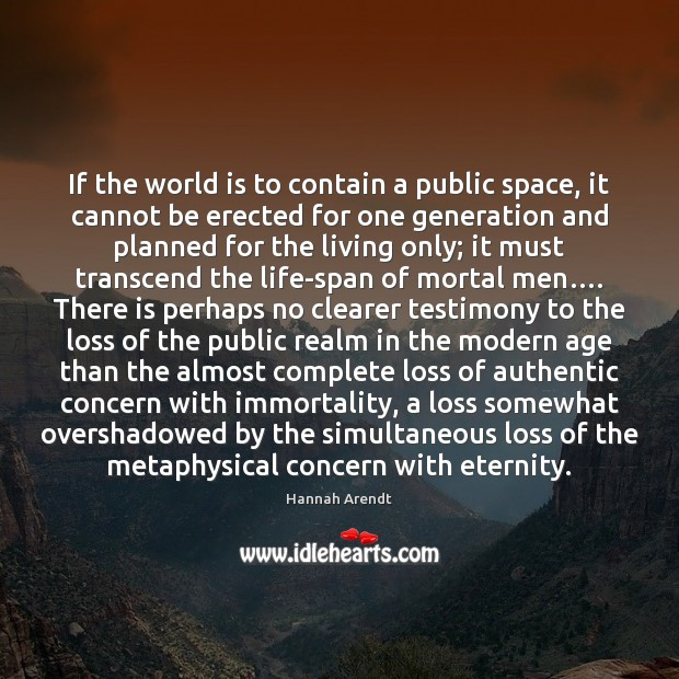 If the world is to contain a public space, it cannot be Hannah Arendt Picture Quote