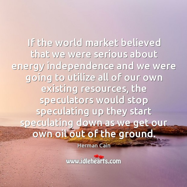 If the world market believed that we were serious about energy independence and Image