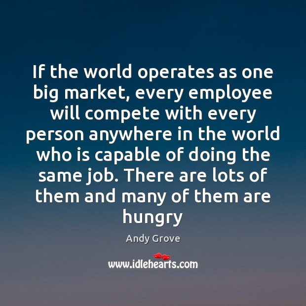 If the world operates as one big market, every employee will compete Andy Grove Picture Quote