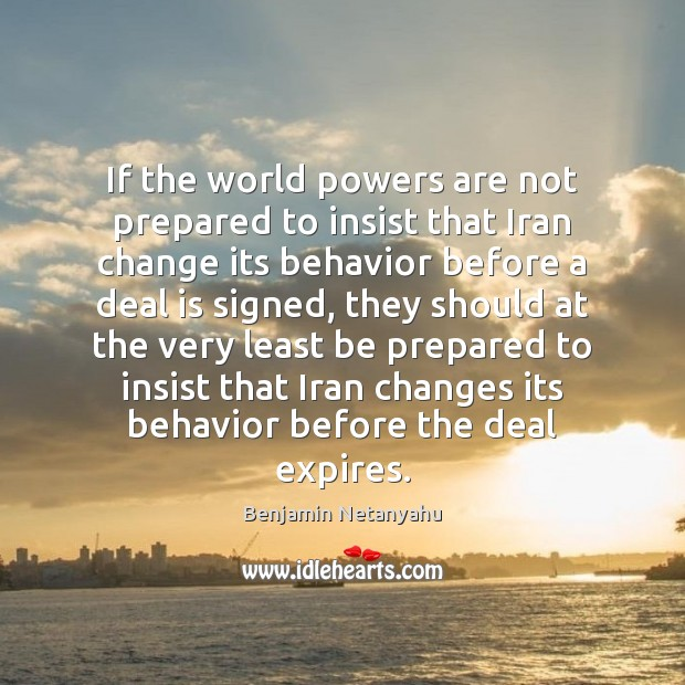 If the world powers are not prepared to insist that Iran change Benjamin Netanyahu Picture Quote