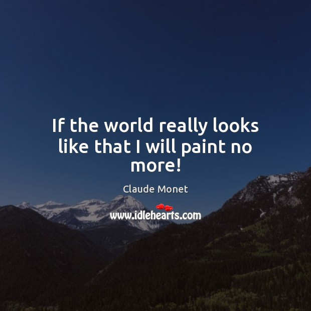 If the world really looks like that I will paint no more! Claude Monet Picture Quote