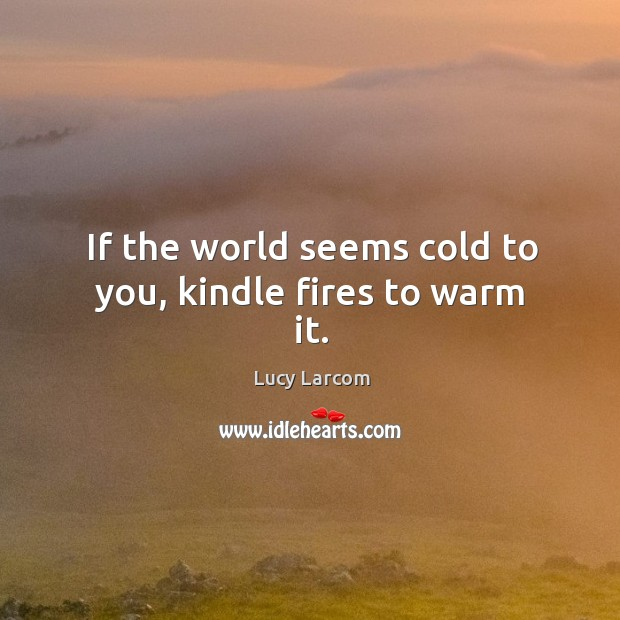If the world seems cold to you, kindle fires to warm it. Image