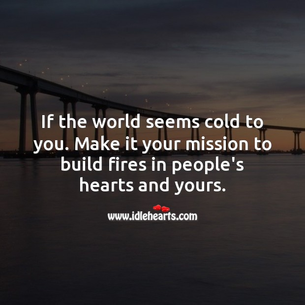 Image, If the world seems cold to you. Make it your mission to build fires in people's hearts and yours.