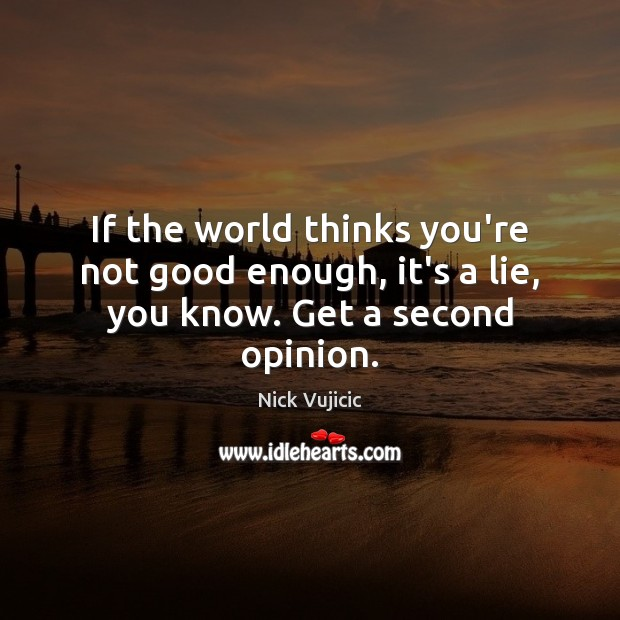 Image, If the world thinks you're not good enough, it's a lie, you know. Get a second opinion.