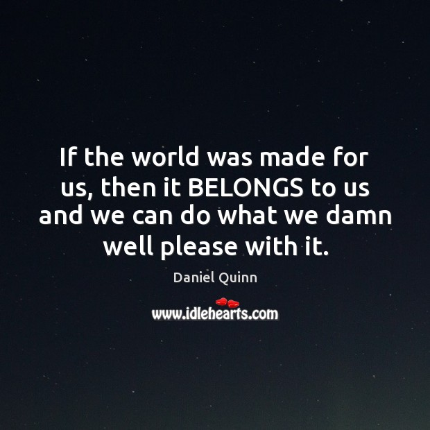 If the world was made for us, then it BELONGS to us Daniel Quinn Picture Quote