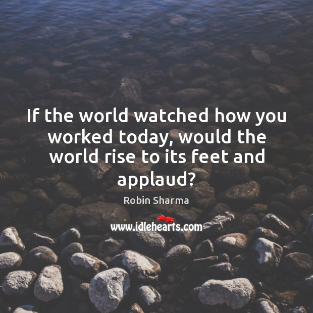Image, If the world watched how you worked today, would the world rise to its feet and applaud?