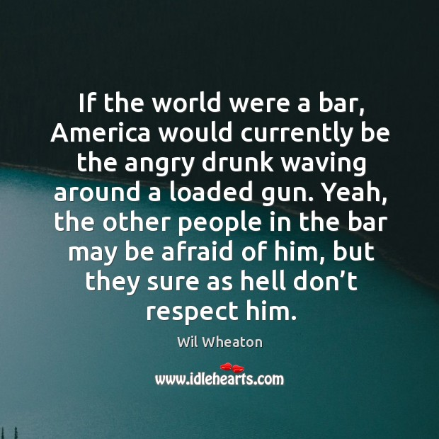 If the world were a bar, america would currently be the angry drunk waving around a loaded gun. Wil Wheaton Picture Quote