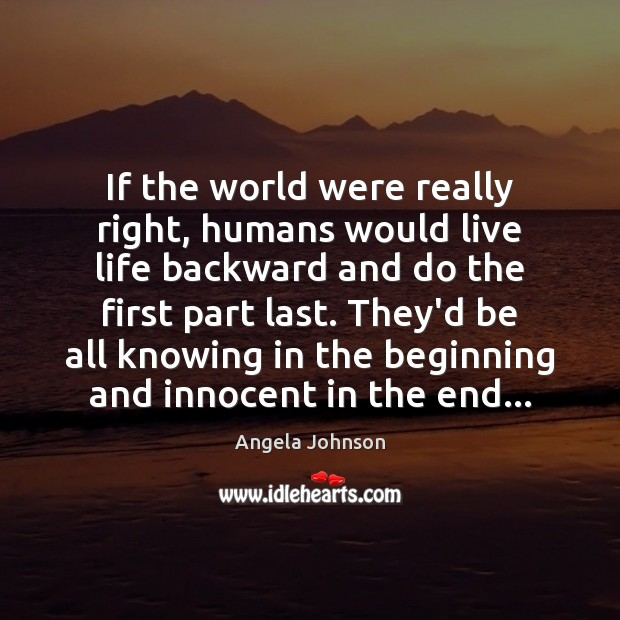 Image, If the world were really right, humans would live life backward and