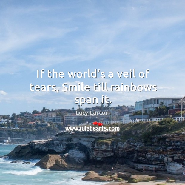 If the world's a veil of tears, smile till rainbows span it. Image