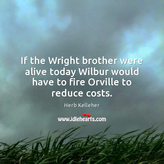 Image, If the Wright brother were alive today Wilbur would have to fire Orville to reduce costs.