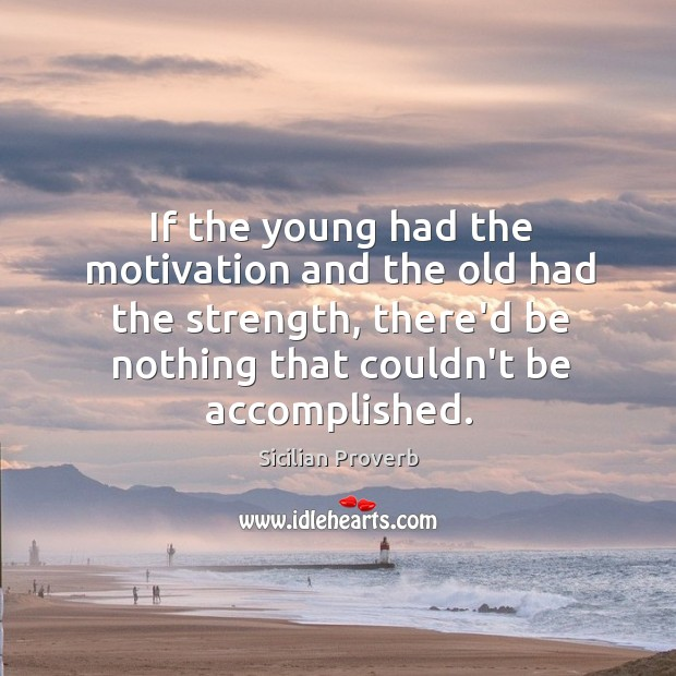 If the young had the motivation and the old had the strength, there'd be nothing that couldn't be accomplished. Sicilian Proverbs Image