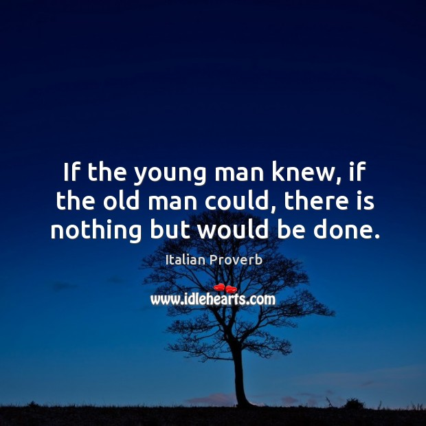 If the young man knew, if the old man could, there is nothing but would be done. Italian Proverbs Image