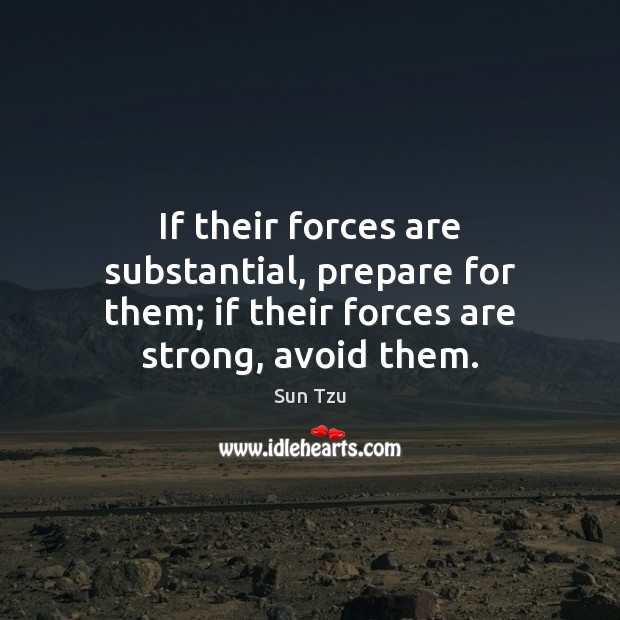 If their forces are substantial, prepare for them; if their forces are strong, avoid them. Image