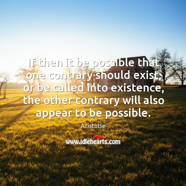 If then it be possible that one contrary should exist, or be Image