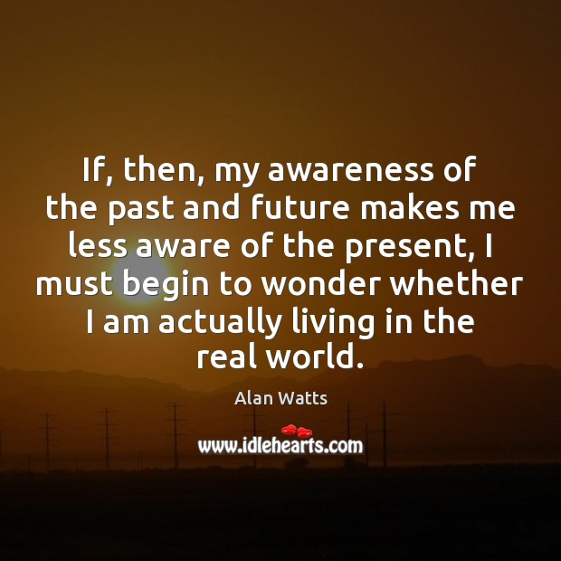 Image, If, then, my awareness of the past and future makes me less