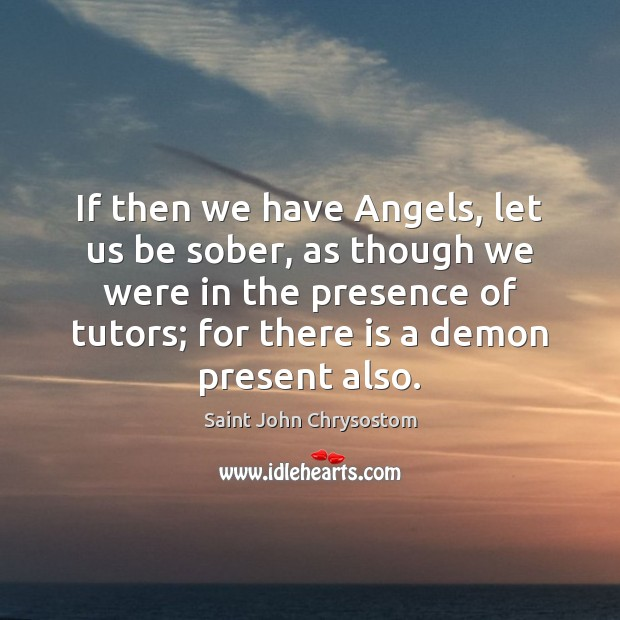 Image, If then we have Angels, let us be sober, as though we