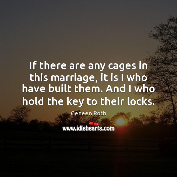 If there are any cages in this marriage, it is I who Geneen Roth Picture Quote