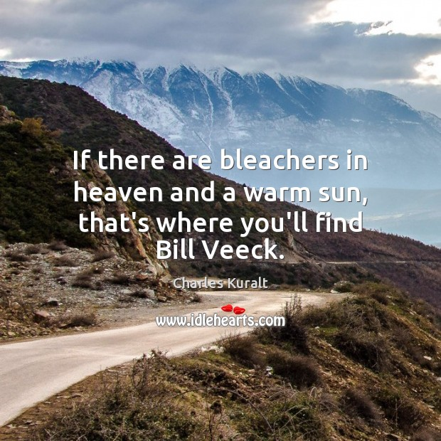If there are bleachers in heaven and a warm sun, that's where you'll find Bill Veeck. Charles Kuralt Picture Quote