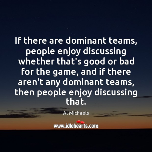 If there are dominant teams, people enjoy discussing whether that's good or Al Michaels Picture Quote