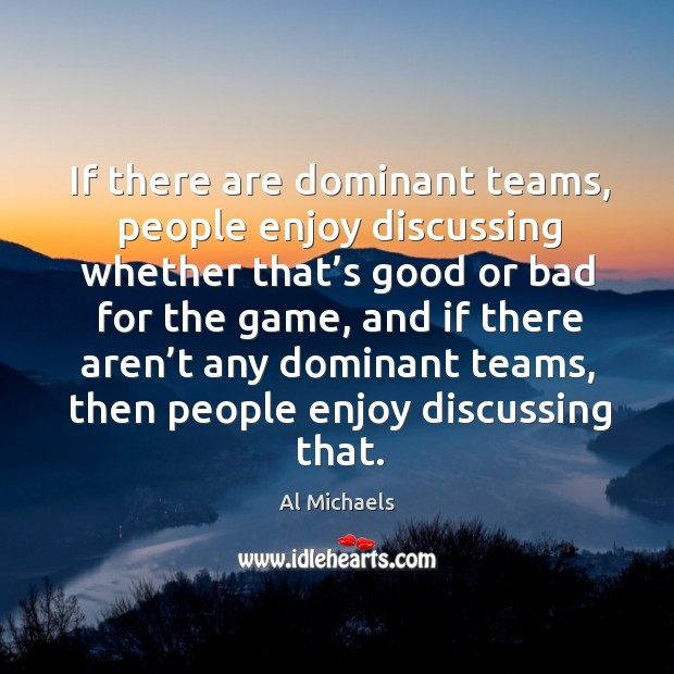 If there are dominant teams, people enjoy discussing whether that's good or bad for the game Image