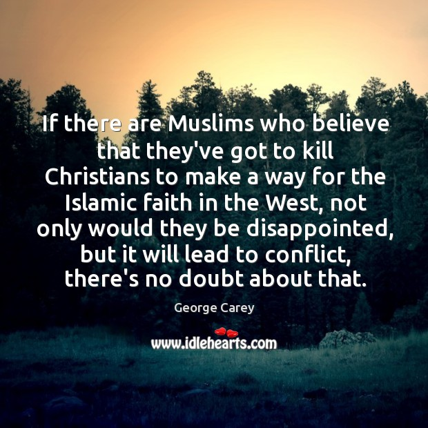 If there are Muslims who believe that they've got to kill Christians Image