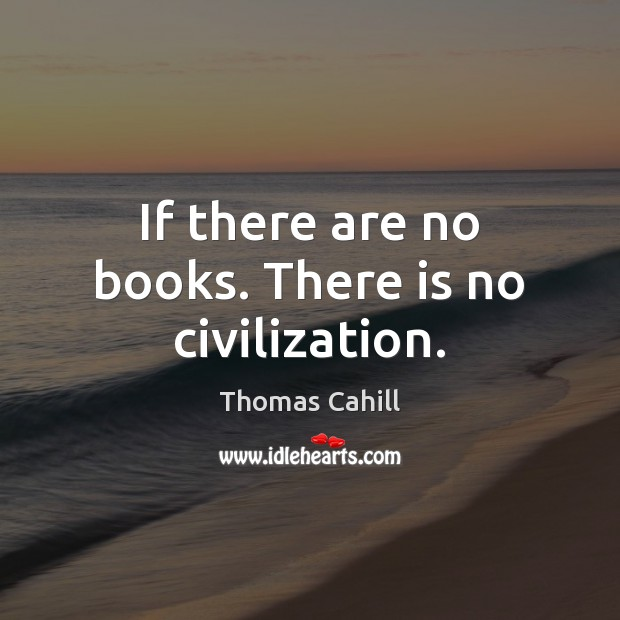 If there are no books. There is no civilization. Image