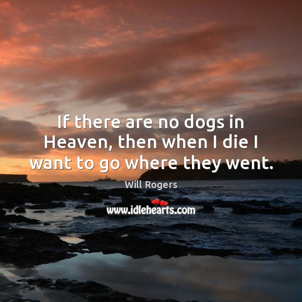 If there are no dogs in Heaven, then when I die I want to go where they went. Image