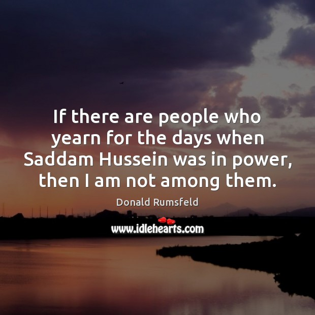 If there are people who yearn for the days when Saddam Hussein Image