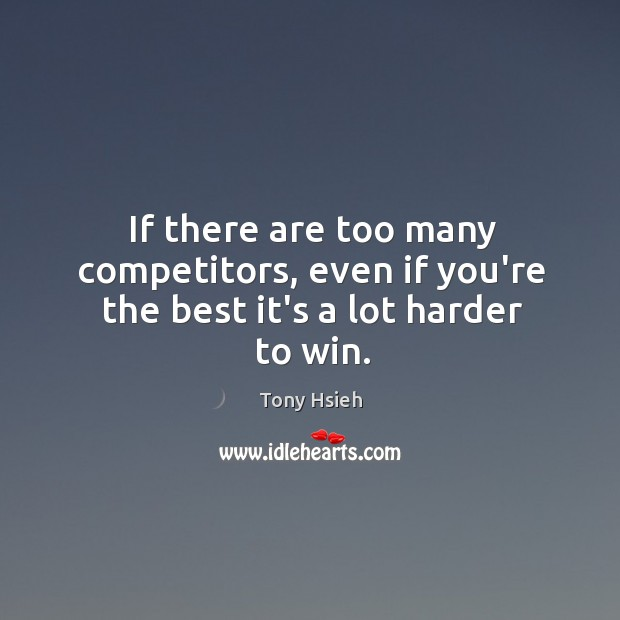 If there are too many competitors, even if you're the best it's a lot harder to win. Tony Hsieh Picture Quote