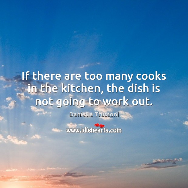 If there are too many cooks in the kitchen, the dish is not going to work out. Image