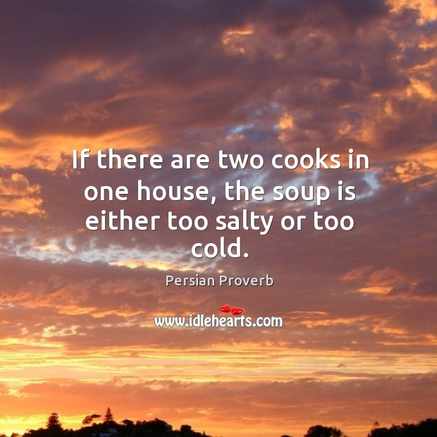 If there are two cooks in one house, the soup is either too salty or too cold. Persian Proverbs Image
