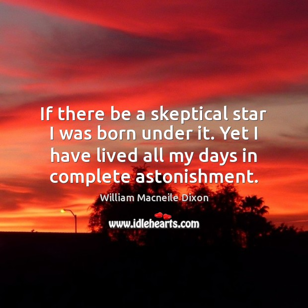 If there be a skeptical star I was born under it. Yet Image