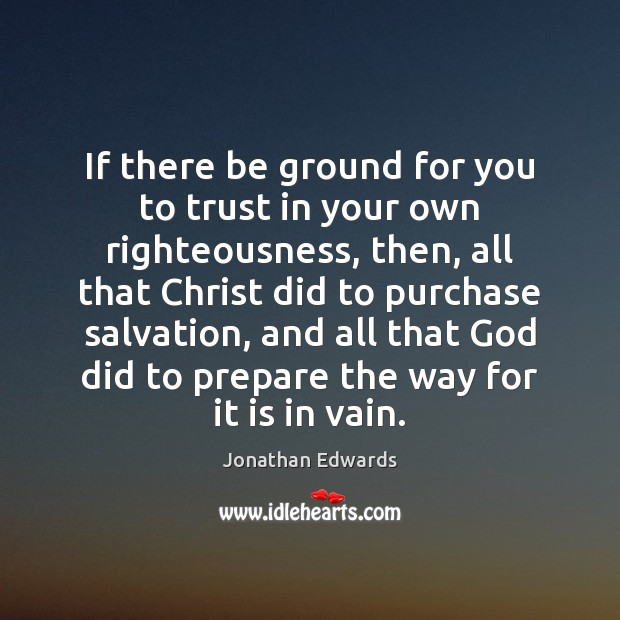 If there be ground for you to trust in your own righteousness, Jonathan Edwards Picture Quote