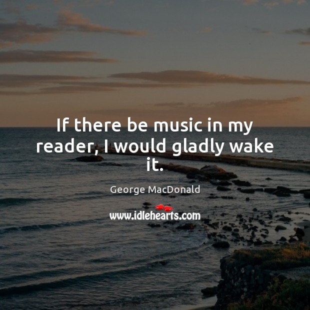 Image, If there be music in my reader, I would gladly wake it.