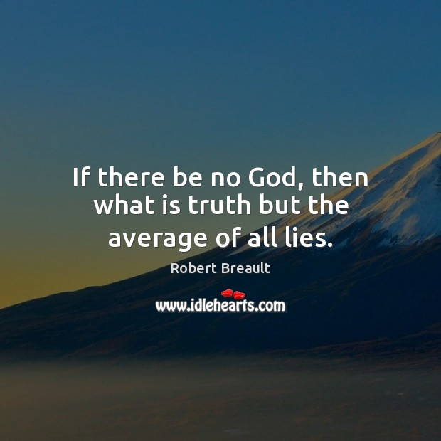 If there be no God, then what is truth but the average of all lies. Image
