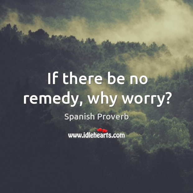 Image, If there be no remedy, why worry?