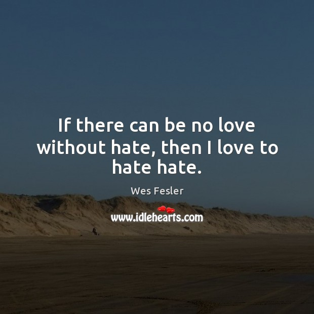 If there can be no love without hate, then I love to hate hate. Wes Fesler Picture Quote
