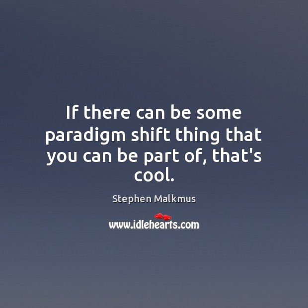 If there can be some paradigm shift thing that you can be part of, that's cool. Cool Quotes Image