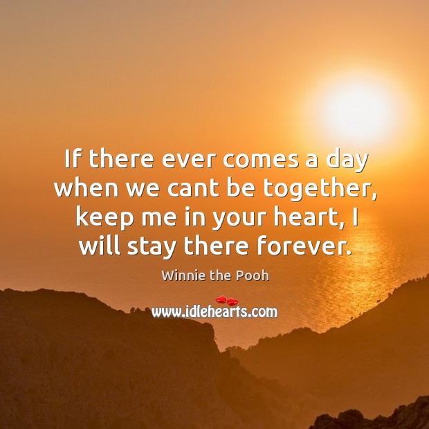 Image, If there ever comes a day when we cant be together, keep me in your heart, I will stay there forever.