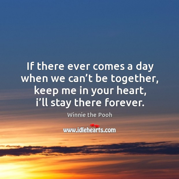 Image, If there ever comes a day when we can't be together, keep me in your heart, I'll stay there forever.