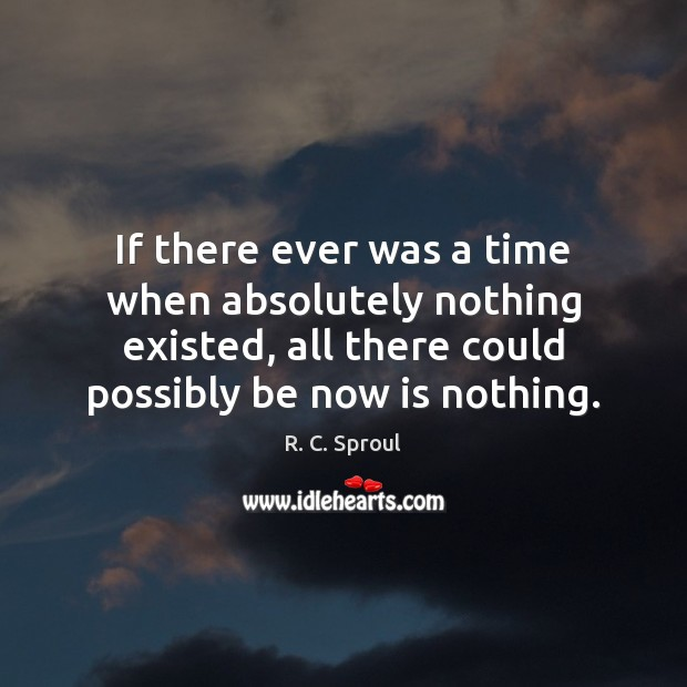 If there ever was a time when absolutely nothing existed, all there Image