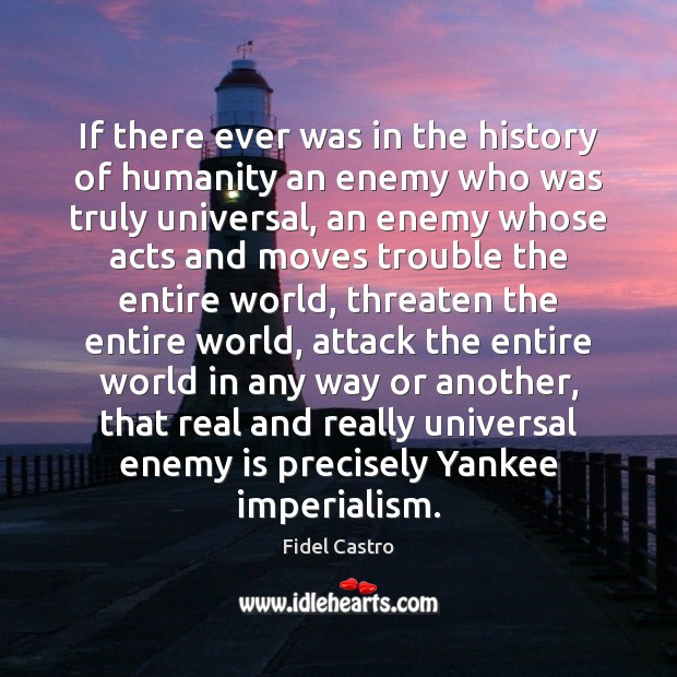 If there ever was in the history of humanity an enemy who Fidel Castro Picture Quote