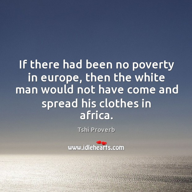 If there had been no poverty in europe, then the white man would not have come and spread his clothes in africa. Tshi Proverbs Image