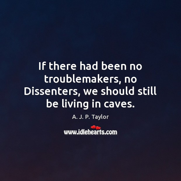 If there had been no troublemakers, no Dissenters, we should still be living in caves. A. J. P. Taylor Picture Quote