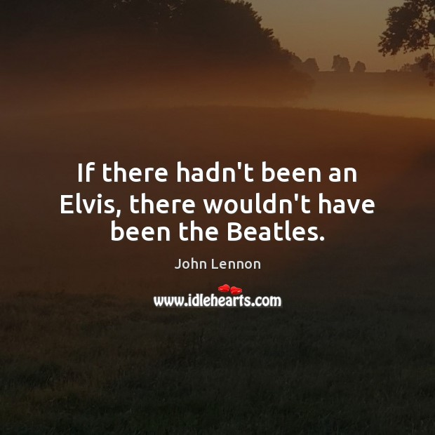 If there hadn't been an Elvis, there wouldn't have been the Beatles. Image