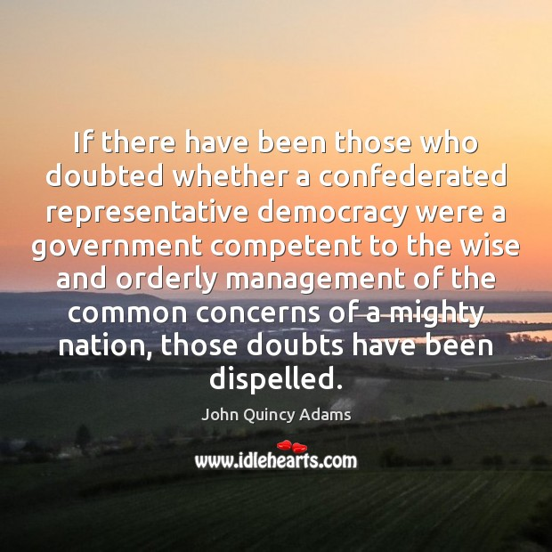 If there have been those who doubted whether a confederated representative democracy John Quincy Adams Picture Quote